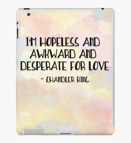 I'm hopeless and awkward and desperate for love-chandler bing quote friends tv show iPad Case/Skin