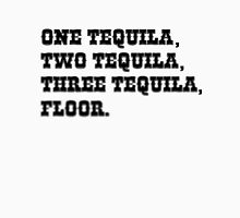 ONE TEQUILA, TWO TEQUILA, THREE TEQUILA, FLOOR. Unisex T-Shirt