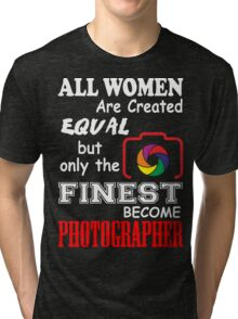 All Women are Created Equal but only the finest become PHOTOGRAPHER Tri-blend T-Shirt