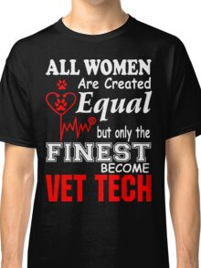 All Women are Created Equal but only the finest become VET TECH Classic T-Shirt