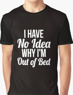 I have no idea why I'm out of bed sleep quotes funny t-shirt Graphic T-Shirt