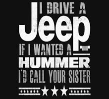 I DRIVE A JEEP IF I WANTED A HUMMER I'D CALL YOUR SISTER Unisex T-Shirt