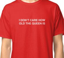 I DON'T CARE HOW OLD THE QUEEN IS Classic T-Shirt