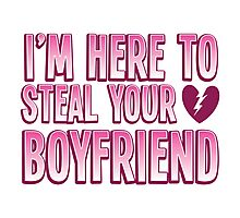 I'm here to STEAL your BOYFRIEND Photographic Print