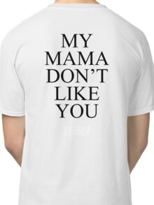 My Mama Don't Like You -BIEBER- Classic T-Shirt