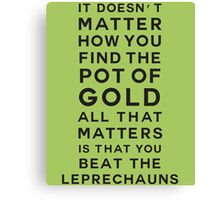 It doesn't matter how you find the pot of gold. All that matters is that you beat the leprechauns Canvas Print