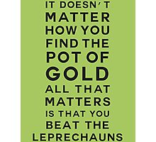 It doesn't matter how you find the pot of gold. All that matters is that you beat the leprechauns Photographic Print