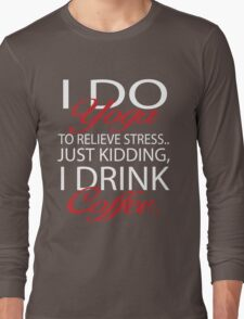 To relieve stress I do yoga. Just kidding, I drink coffee. Long Sleeve T-Shirt