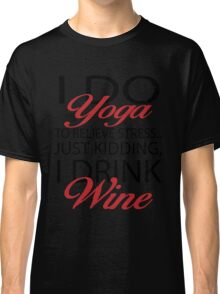 To relieve stress I do yoga. Just kidding, I drink wine Classic T-Shirt