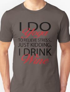 To relieve stress I do yoga. Just kidding, I drink wine T-Shirt