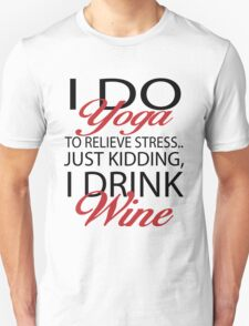 To relieve stress I do yoga. Just kidding, I drink wine Unisex T-Shirt