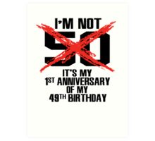 I'm not 50. It's my 1st anniversary of my 49th birthday Art Print