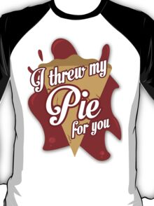 I THREW MY PIE FOR YOU. T-Shirt