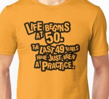 Life begins at 50. The last 49 years have just been a practice Unisex T-Shirt
