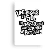 Life begins at 50. The last 49 years have just been a practice Canvas Print
