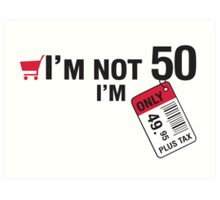 I'm not 50 I'm 49,95 with tax Art Print
