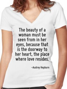 The beauty of a woman must be seen from in her eyes, because that is the doorway to her heart, the place where love resides. Women's Fitted V-Neck T-Shirt