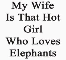 My Wife Is That Hot Girl Who Loves Elephants  by supernova23