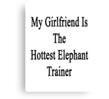 My Girlfriend Is The Hottest Elephant Trainer  Canvas Print