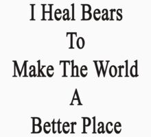 I Heal Bears To Make The World A Better Place by supernova23