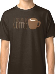 I dream of COFFEE Classic T-Shirt
