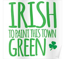 IRISH TO paint this town GREEN! with shamrocks Poster