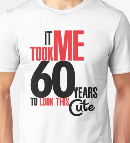 It took me 60 years to look this cute Unisex T-Shirt