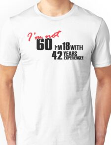 I'm not 60. I'm 18 with 42 years experience Unisex T-Shirt