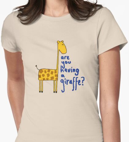 Are you having a giraffe? Womens Fitted T-Shirt