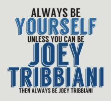 Be Yourself, unless you can be JOEY! by TheMoultonator