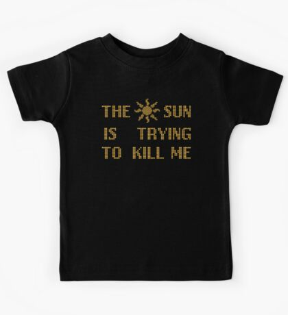 The sun  is trying  to kill me Kids Tee