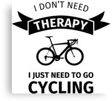 I Don't Need Therapy - I Just Need To Go Cycling Canvas Print