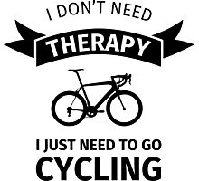 I Don't Need Therapy - I Just Need To Go Cycling Photographic Print