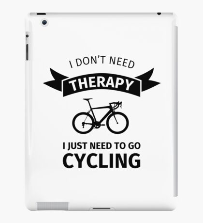I Don't Need Therapy - I Just Need To Go Cycling iPad Case/Skin