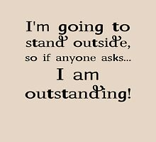 I'm going to stand outside, so if anyone asks I am outstanding. Unisex T-Shirt