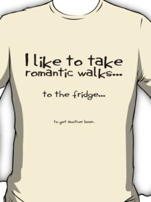I like to take romantic walks to the fridge to get another beer. T-Shirt