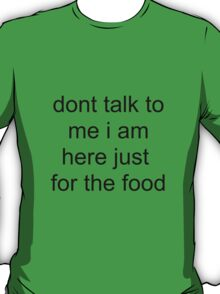 Dont talk to me i am here just for the food T-Shirt