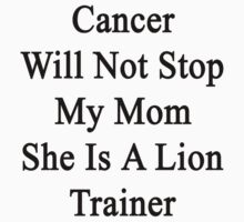 Cancer Will Not Stop My Mom She Is A Lion Trainer  by supernova23