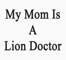 My Mom Is A Lion Doctor  by supernova23