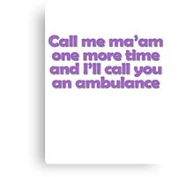 Call me ma'am one more time and I'll call you an ambulance Canvas Print
