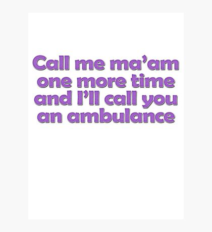 Call me ma'am one more time and I'll call you an ambulance Photographic Print