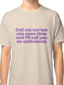 Call me ma'am one more time and I'll call you an ambulance Classic T-Shirt