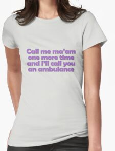 Call me ma'am one more time and I'll call you an ambulance Womens Fitted T-Shirt