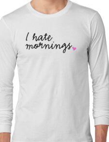 I hate mornings Long Sleeve T-Shirt