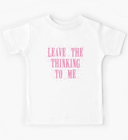 leave the thinking to me in pink Kids Tee