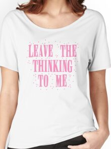 leave the thinking to me in pink Women's Relaxed Fit T-Shirt