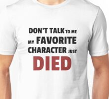 Dont talk to me my favourite character just died Unisex T-Shirt