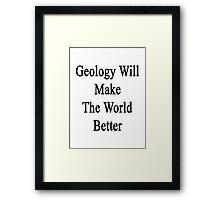 Geology Will Make The World Better  Framed Print