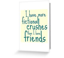 i have more FICTIONAL CRUSHES than i have friends Greeting Card