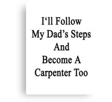I'll Follow My Dad's Steps And Become A Carpenter Too  Canvas Print